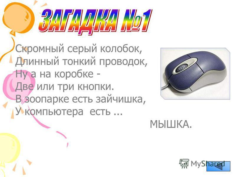 Скромный серый колобок, Длинный тонкий проводок, Ну а на коробке - Две или три кнопки. В зоопарке есть зайчишка, У компьютера есть... МЫШКА.