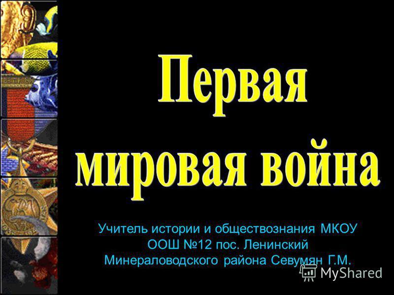 Учитель истории и обществознания МКОУ ООШ 12 пос. Ленинский Минераловодского района Севумян Г.М.
