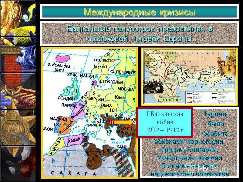Международные кризисы Балканский полуостров превратился в «пороховой погреб» Европы. Турция Турция была была разбита войсками Черногории, Греции, Болгарии. Укрепление позиций Болгарии вызвало недовольство союзников разбита войсками Черногории, Греции