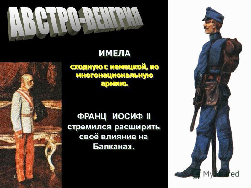 ИМЕЛА сходную с немецкой, но многонациональную армию. ИМЕЛА ФРАНЦ ИОСИФ II стремился расширить своё влияние на Балканах.