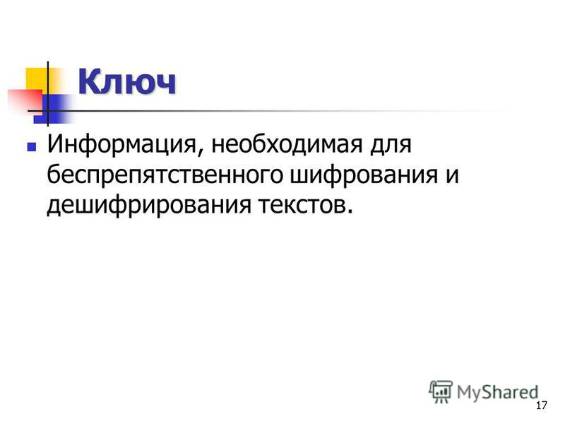 17 Ключ Информация, необходимая для беспрепятственного шифрования и дешифрирования текстов.