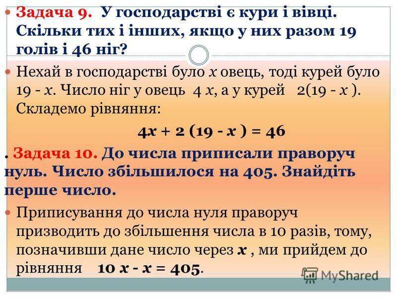 Задача 9. У господарстві є кури і вівці. Скільки тих і інших, якщо у них разом 19 голів і 46 ніг? Нехай в господарстві було х овець, тоді курей було 19 - х. Число ніг у овець 4 х, а у курей 2(19 - х ). Складемо рівняння: 4х + 2 (19 - х ) = 46. Задача
