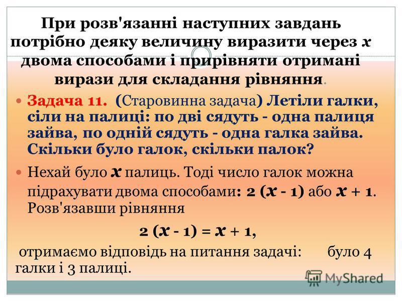 При розв'язанні наступних завдань потрібно деяку величину виразити через х двома способами і прирівняти отримані вирази для складання рівняння. Задача 11. (Старовинна задача) Летіли галки, сіли на палиці: по дві сядуть - одна палиця зайва, по одній с