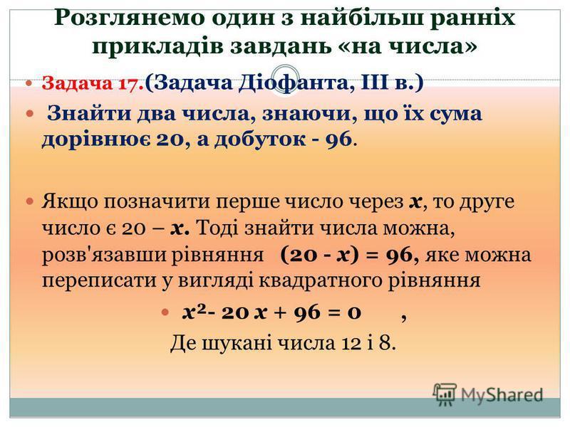 Розглянемо один з найбільш ранніх прикладів завдань «на числа» Задача 17. (Задача Діофанта, III в.) Знайти два числа, знаючи, що їх сума дорівнює 20, а добуток - 96. Якщо позначити перше число через х, то друге число є 20 – х. Тоді знайти числа можна