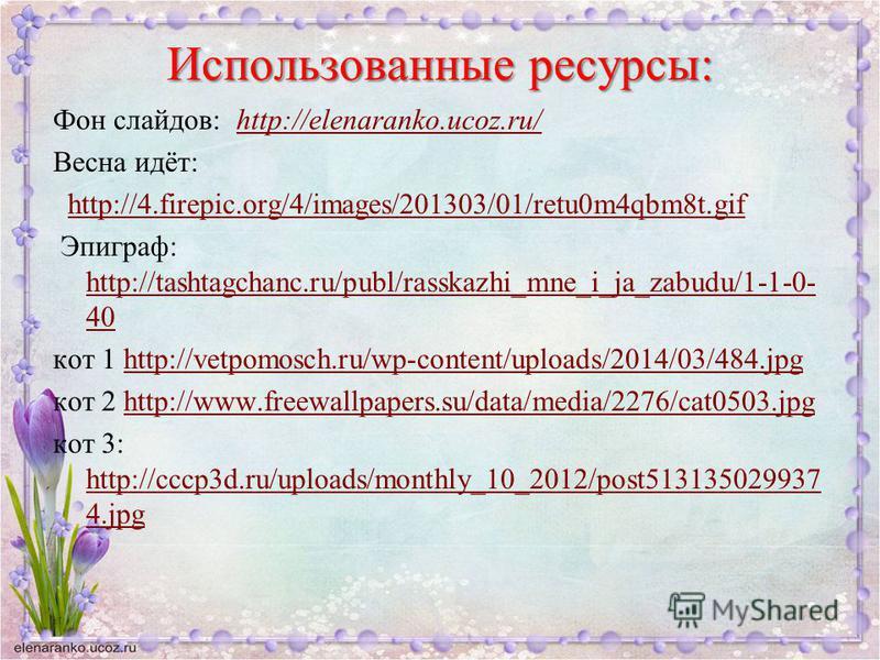 Использованные ресурсы: Фон слайдов: http://elenaranko.ucoz.ru/http://elenaranko.ucoz.ru/ Весна идёт: http://4.firepic.org/4/images/201303/01/retu0m4qbm8t.gif Эпиграф: http://tashtagchanc.ru/publ/rasskazhi_mne_i_ja_zabudu/1-1-0- 40 http://tashtagchan
