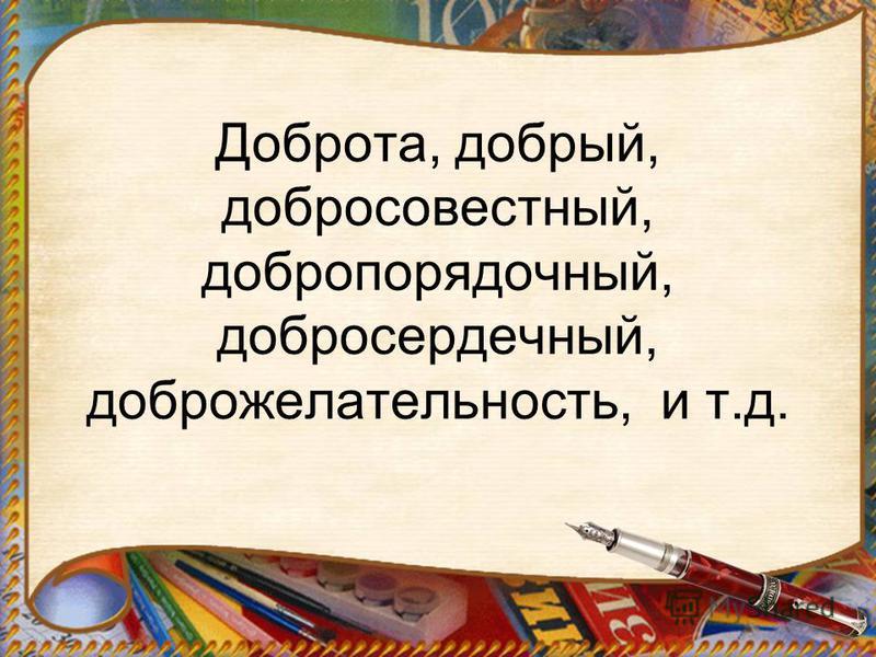 Доброта, добрый, добросовестный, добропорядочный, добросердечный, доброжелательность, и т.д.