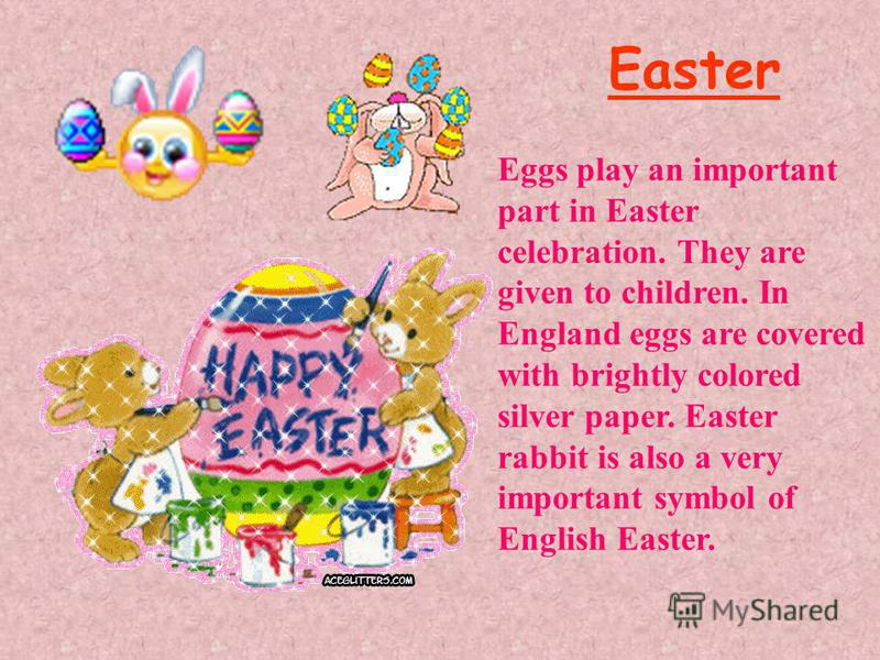 Easter Eggs play an important part in Easter celebration. They are given to children. In England eggs are covered with brightly colored silver paper. Easter rabbit is also a very important symbol of English Easter.