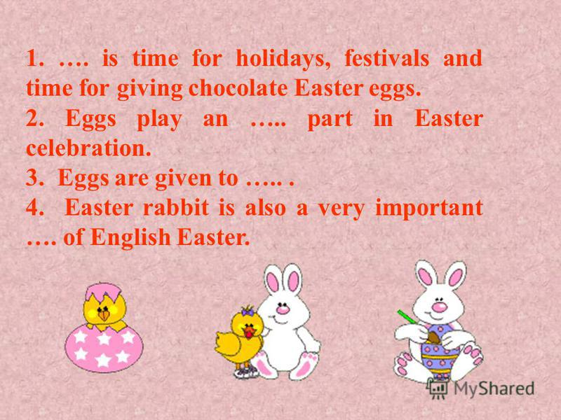 1. …. is time for holidays, festivals and time for giving chocolate Easter eggs. 2. Eggs play an ….. part in Easter celebration. 3. Eggs are given to …... 4. Easter rabbit is also a very important …. of English Easter.