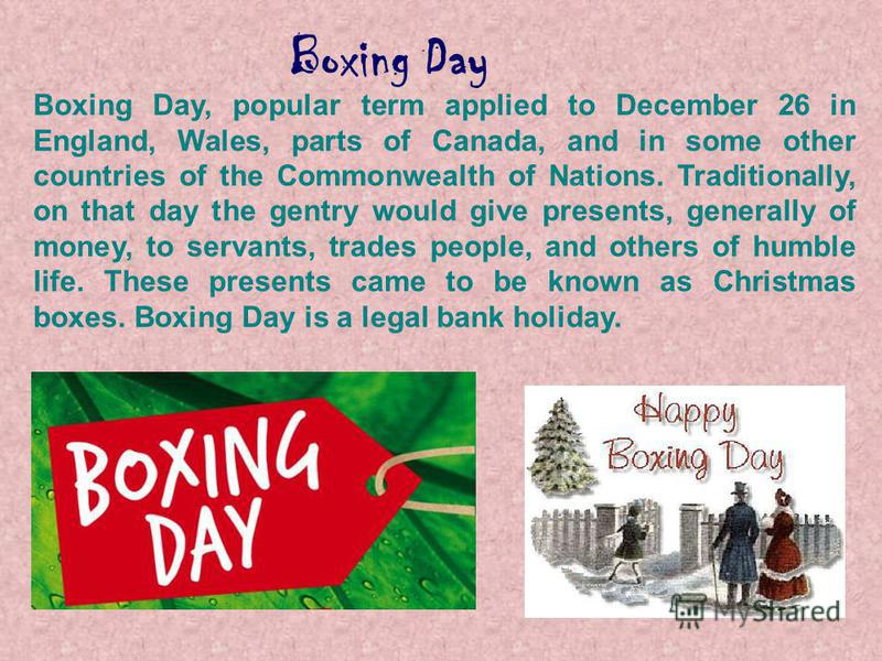 Boxing Day Boxing Day, popular term applied to December 26 in England, Wales, parts of Canada, and in some other countries of the Commonwealth of Nations. Traditionally, on that day the gentry would give presents, generally of money, to servants, tra