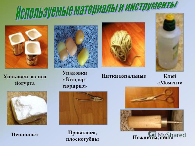 Упаковки из-под йогурта Упаковки «Киндер- сюрприз» Нитки вязальные Клей «Момент» Пенопласт Проволока, плоскогубцы Ножницы, шило