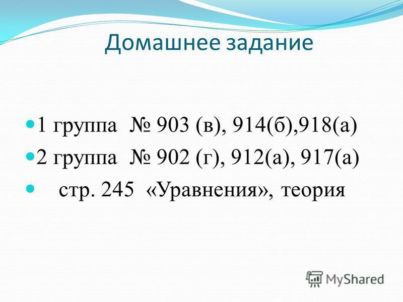 Домашнее задание 1 группа 903 (в), 914(б),918(а) 2 группа 902 (г), 912(а), 917(а) стр. 245 «Уравнения», теория