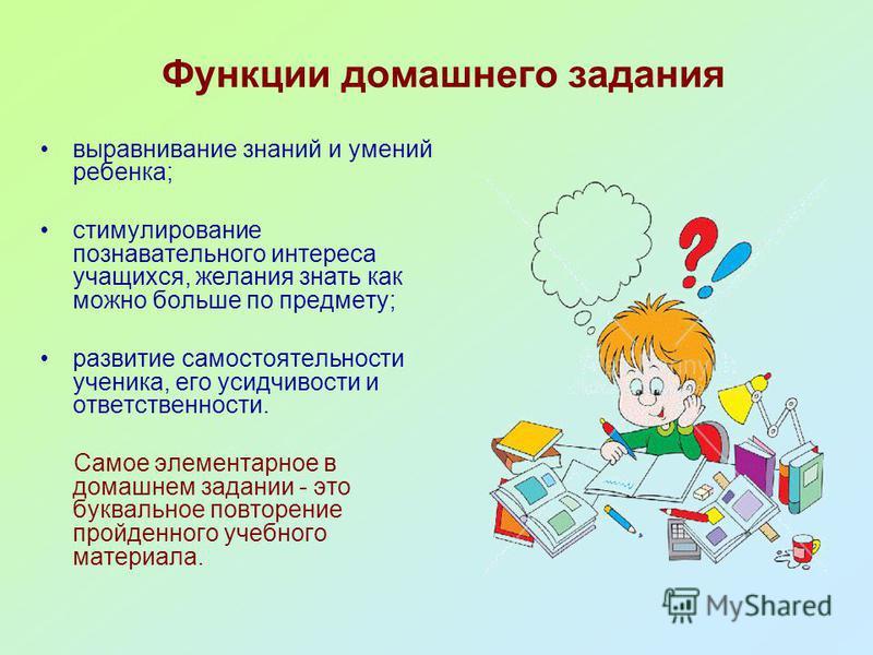 Функции домашнего задания выравнивание знаний и умений ребенка; стимулирование познавательного интереса учащихся, желания знать как можно больше по предмету; развитие самостоятельности ученика, его усидчивости и ответственности. Самое элементарное в