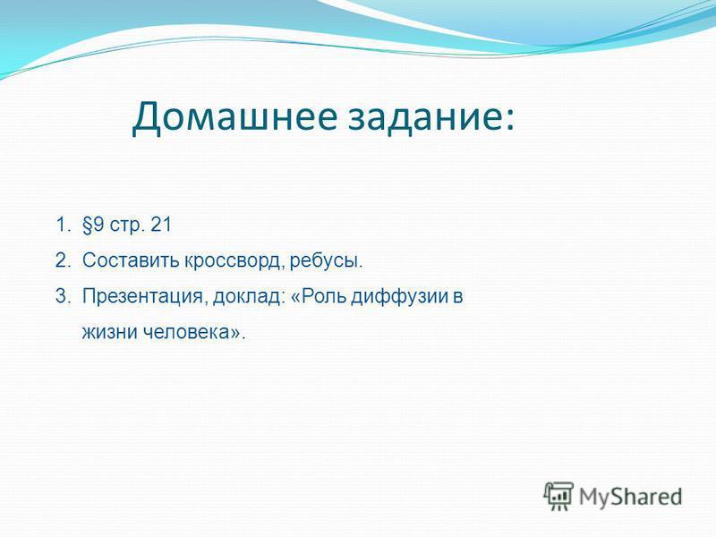 Домашнее задание: 1.§9 стр. 21 2. Составить кроссворд, ребусы. 3.Презентация, доклад: «Роль диффузии в жизни человека».