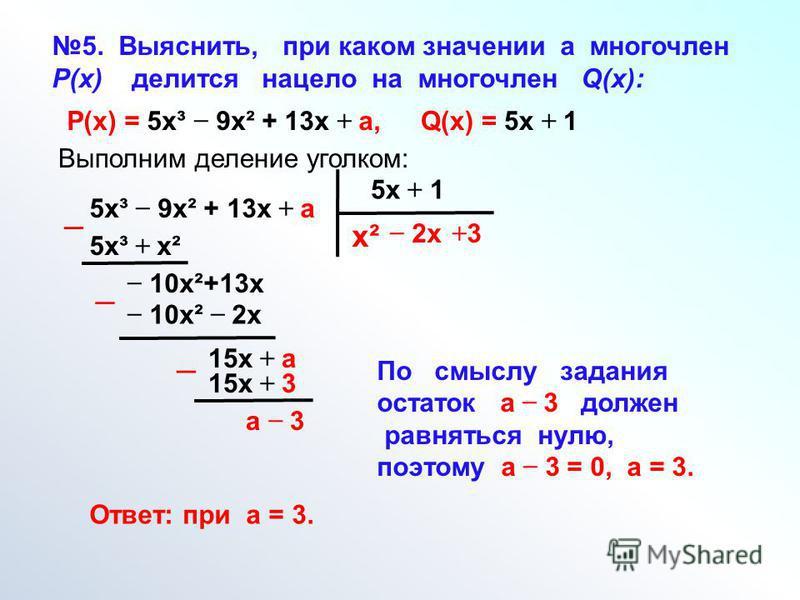 5. Выяснить, при каком значении а многочлен Р(х) делится нацело на многочлен Q(x): Р(х) = 5 х³ 9 х² + 13 х + а,Q(х) = 5 х + 1 Выполним деление уголком: 5 х³ 9 х² + 13 х + а 5 х + 1 х²х² 5 х³ + х² 10 х²+13 х 2 х 10 х² 2 х 15 х + а +3+3 15 х + 3 а 3 По