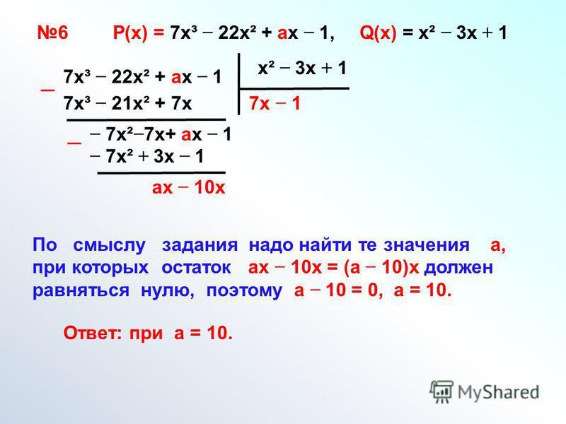 7 х³ 22 х² + ах 1 х² 3 х + 1 7 х 7 х³ 21 х² + 7 х 7 х² 7 х+ ах 1 1 7 х² + 3 х 1 ах 10 х По смыслу задания надо найти те значения а, при которых остаток ах 10 х = (а 10)х должен равняться нулю, поэтому а 10 = 0, а = 10. Ответ: при а = 10. 6 Р(х) = 7 х