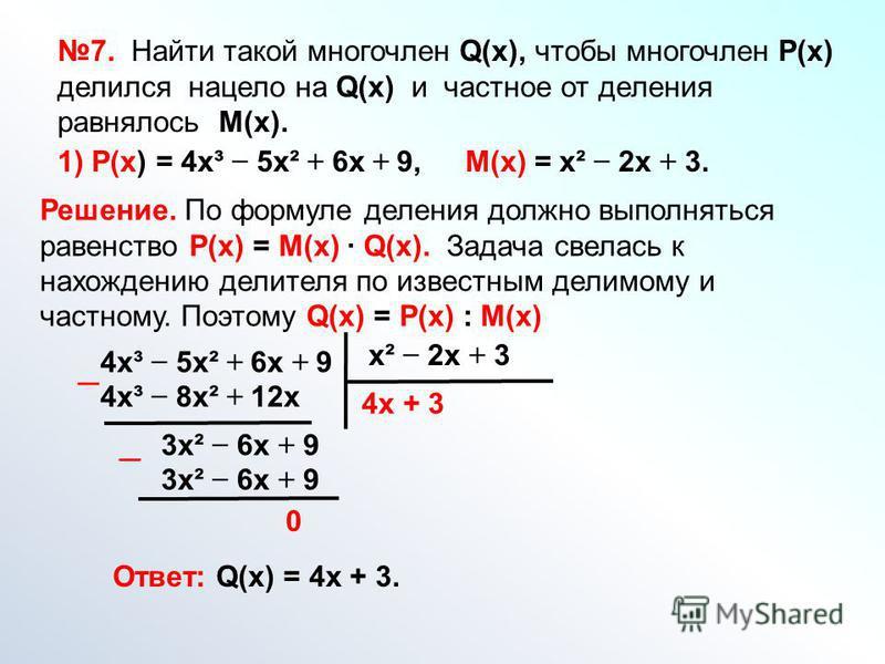 7. Найти такой многочлен Q(х), чтобы многочлен Р(х) делился нацело на Q(х) и частное от деления равнялось М(х). 1) Р(х) = 4 х³ 5 х² + 6 х + 9,М(х) = х² 2 х + 3. Решение. По формуле деления должно выполняться равенство Р(х) = М(х) Q(х). Задача свелась