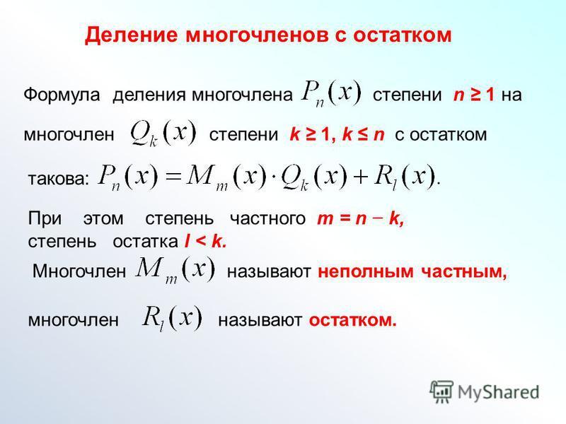 Формула деления многочлена степени n 1 на многочлен степени k 1, k n с остатком такова: Многочленназывают неполным частным, Деление многочленов с остатком многочлен называют остатком. При этом степень частного m = n k, степень остатка l < k.