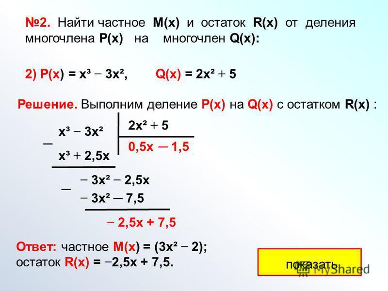 Решение. Выполним деление Р(х) на Q(х) с остатком R(x) : х³ 3 х² 2 х² + 5 показать 0,5 х х³ + 2,5 х 3 х² 2,5 х 1,5 3 х² 7,5 2,5 х + 7,5 Ответ: частное М(х) = (3 х² 2); остаток R(х) = 2,5 х + 7,5. 2. Найти частное М(х) и остаток R(x) от деления многоч