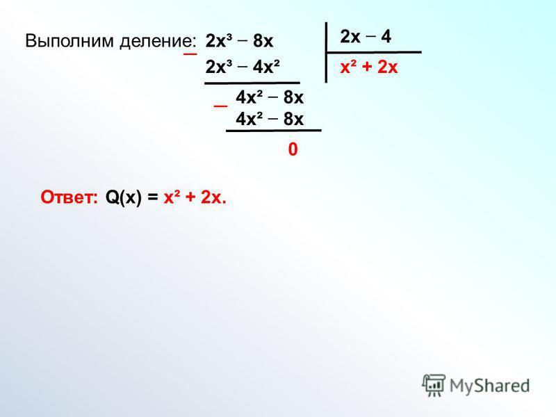 Выполним деление:2 х³ 8 х 2 х 4 х²2 х³ 4 х² 4 х² 8 х + 2 х 4 х² 8 х 0 Ответ: Q(х) = х² + 2 х.