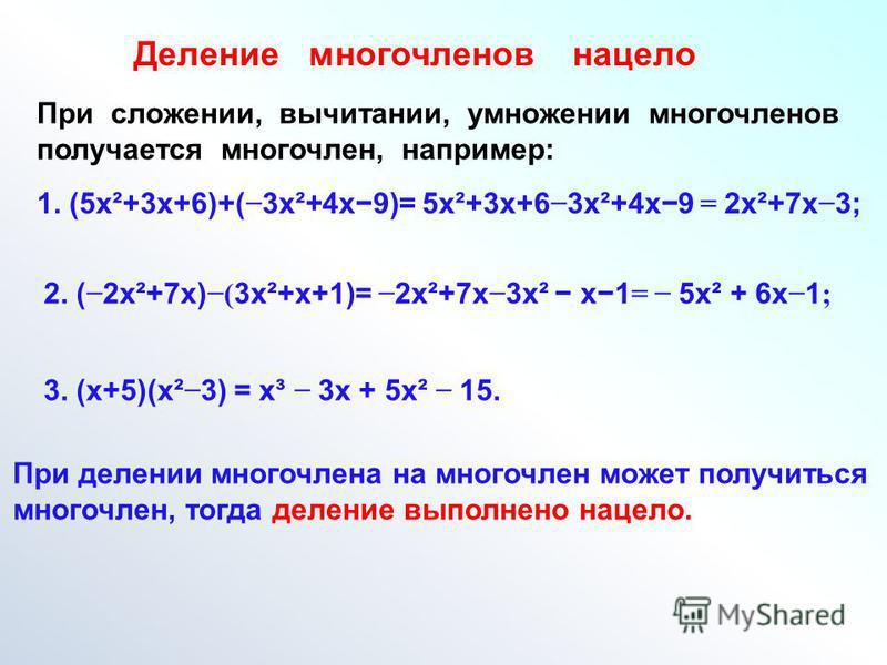 Деление многочленов нацело При сложении, вычитании, умножении многочленов получается многочлен, например: 1. (5 х²+3 х+6)+( 3 х²+4 х 9)= 5 х²+3 х+6 3 х²+4 х 9 = 2 х²+7 х 3; 2. ( 2 х²+7 х) ( 3 х²+х+1)= 2 х²+7 х 3 х² х 1 = 5 х² + 6 х 1 ; 3. (х+5)(х² 3)