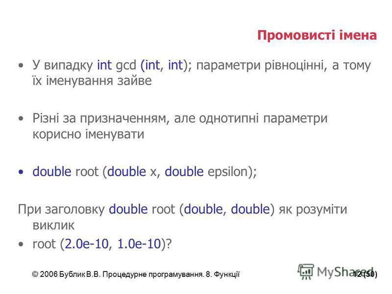 © 2006 Бублик В.В. Процедурне програмування. 8. Функції12 (50) Промовисті імена У випадку int gcd (int, int); параметри рівноцінні, а тому їх іменування зайве Різні за призначенням, але однотипні параметри корисно іменувати double root (double x, dou
