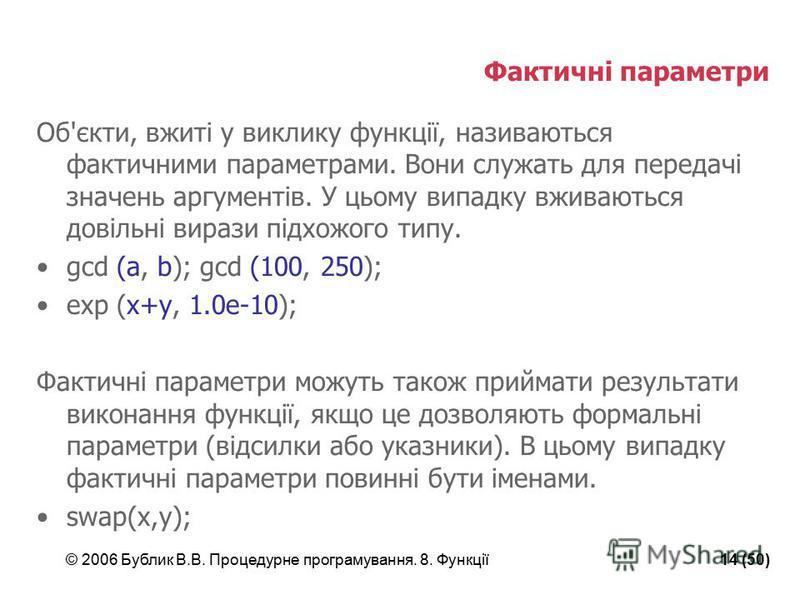 © 2006 Бублик В.В. Процедурне програмування. 8. Функції14 (50) Фактичні параметри Об'єкти, вжиті у виклику функції, називаються фактичними параметрами. Вони служать для передачі значень аргументів. У цьому випадку вживаються довільні вирази підхожого