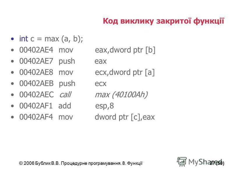 © 2006 Бублик В.В. Процедурне програмування. 8. Функції27 (50) Код виклику закритої функції int c = max (a, b); 00402AE4 mov eax,dword ptr [b] 00402AE7 push eax 00402AE8 mov ecx,dword ptr [a] 00402AEB push ecx 00402AEC call max (40100Ah) 00402AF1 add