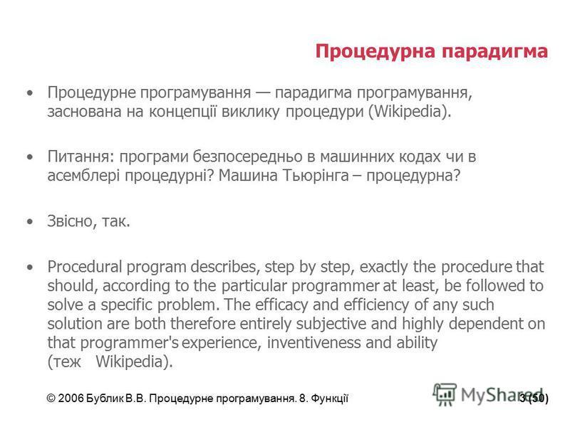 © 2006 Бублик В.В. Процедурне програмування. 8. Функції3 (50) Процедурна парадигма Процедурне програмування парадигма програмування, заснована на концепції виклику процедури (Wikipedia). Питання: програми безпосередньо в машинних кодах чи в асемблері