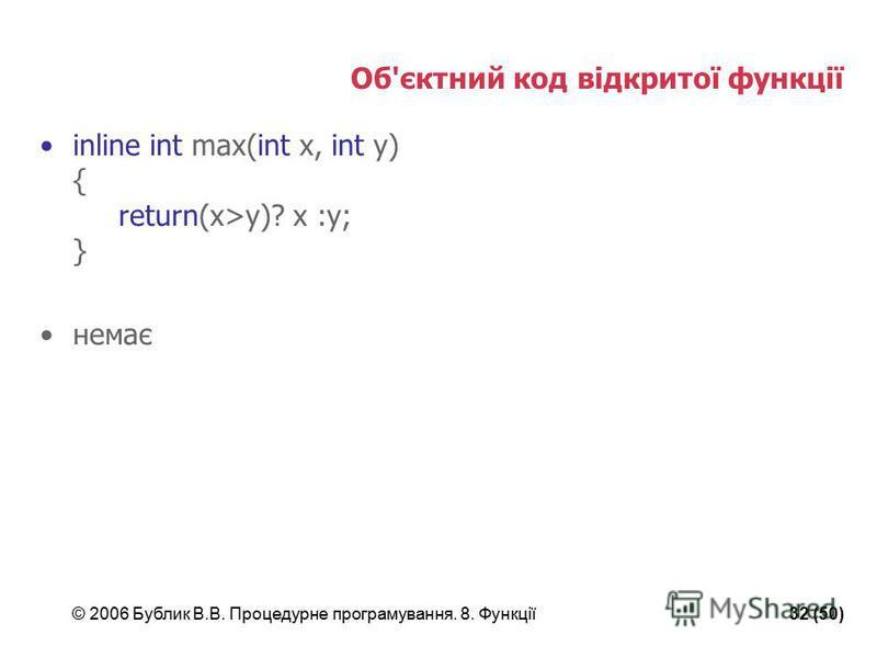© 2006 Бублик В.В. Процедурне програмування. 8. Функції32 (50) Об'єктний код відкритої функції inline int max(int x, int y) { return(x>y)? x :y; } немає