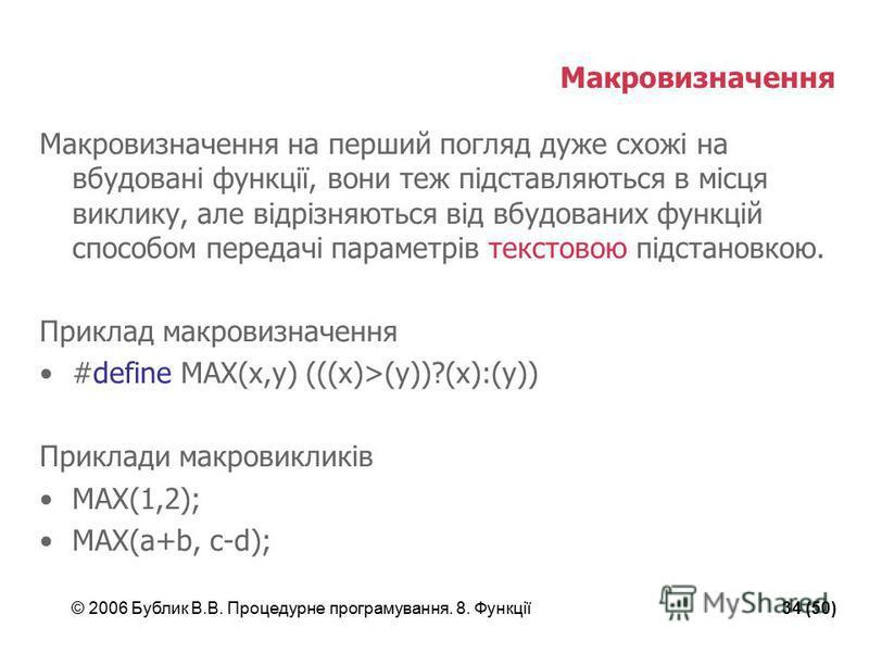 © 2006 Бублик В.В. Процедурне програмування. 8. Функції34 (50) Макровизначення Макровизначення на перший погляд дуже схожі на вбудовані функції, вони теж підставляються в місця виклику, але відрізняються від вбудованих функцій способом передачі парам
