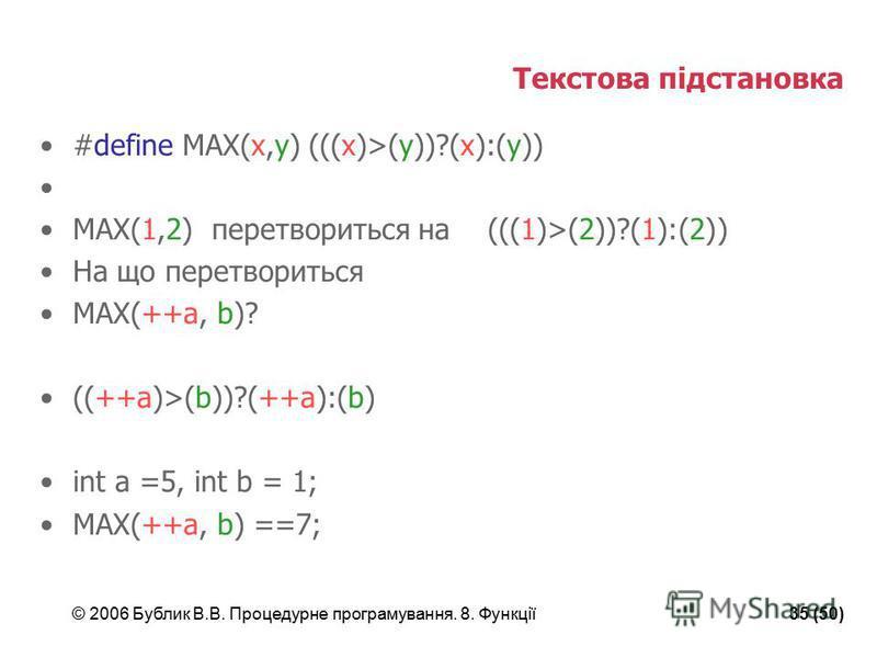 © 2006 Бублик В.В. Процедурне програмування. 8. Функції35 (50) Текстова підстановка #define MAX(x,y) (((x)>(y))?(x):(y)) MAX(1,2) перетвориться на (((1)>(2))?(1):(2)) На що перетвориться MAX(++a, b)? ((++a)>(b))?(++a):(b) int a =5, int b = 1; MAX(++a