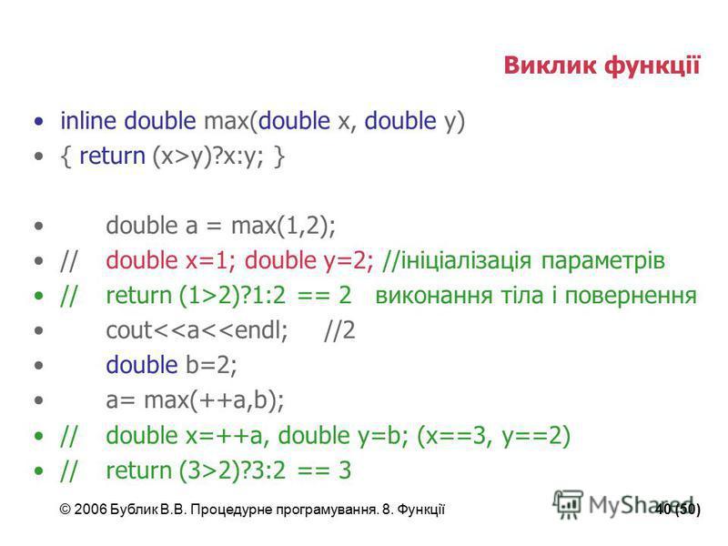 © 2006 Бублик В.В. Процедурне програмування. 8. Функції40 (50) Виклик функції inline double max(double x, double y) { return (x>y)?x:y; } double a = max(1,2); //double x=1; double y=2; //ініціалізація параметрів //return (1>2)?1:2 == 2 виконання тіла