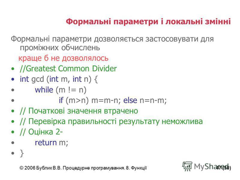 © 2006 Бублик В.В. Процедурне програмування. 8. Функції47 (50) Формальні параметри і локальні змінні Формальні параметри дозволяється застосовувати для проміжних обчислень краще б не дозволялось //Greatest Common Divider int gcd (int m, int n) { whil