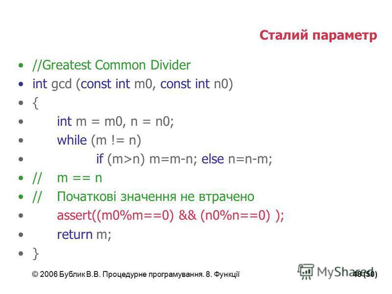 © 2006 Бублик В.В. Процедурне програмування. 8. Функції48 (50) Сталий параметр //Greatest Common Divider int gcd (const int m0, const int n0) { int m = m0, n = n0; while (m != n) if (m>n) m=m-n; else n=n-m; //m == n //Початкові значення не втрачено a