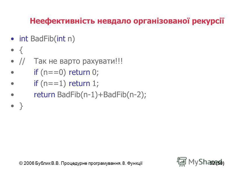 © 2006 Бублик В.В. Процедурне програмування. 8. Функції52 (50) Неефективність невдало організованої рекурсії int BadFib(int n) { //Так не варто рахувати!!! if (n==0) return 0; if (n==1) return 1; return BadFib(n-1)+BadFib(n-2); }