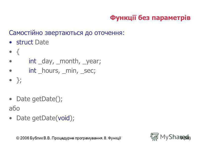 © 2006 Бублик В.В. Процедурне програмування. 8. Функції9 (50) Функції без параметрів Самостійно звертаються до оточення: struct Date { int _day, _month, _year; int _hours, _min, _sec; }; Date getDate(); або Date getDate(void);
