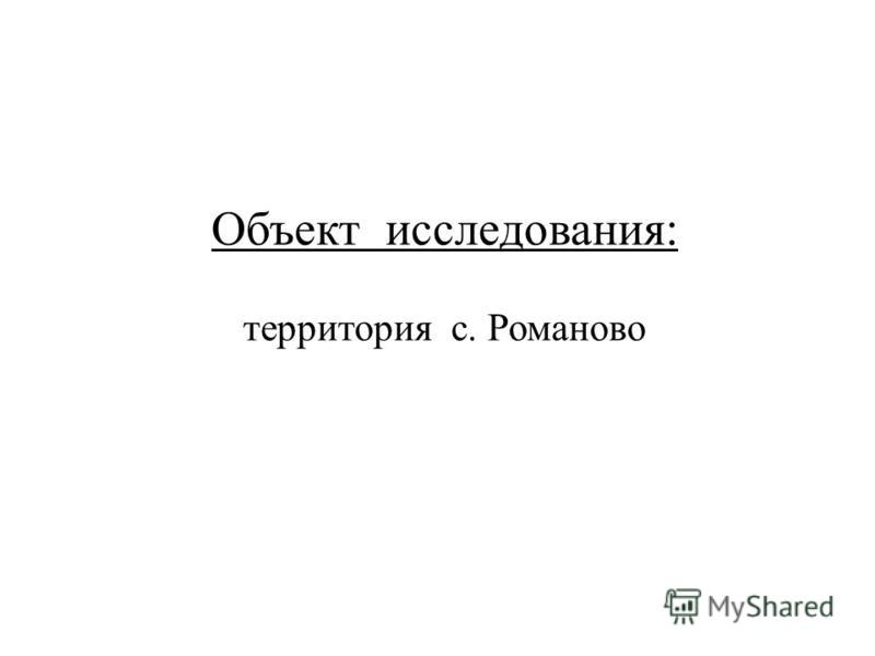 Объект исследования : территория с. Романово