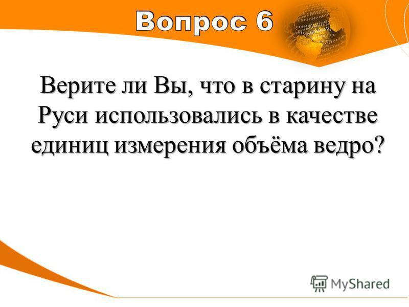 Верите ли Вы, что в старину на Руси использовались в качестве единиц измерения объёма ведро?