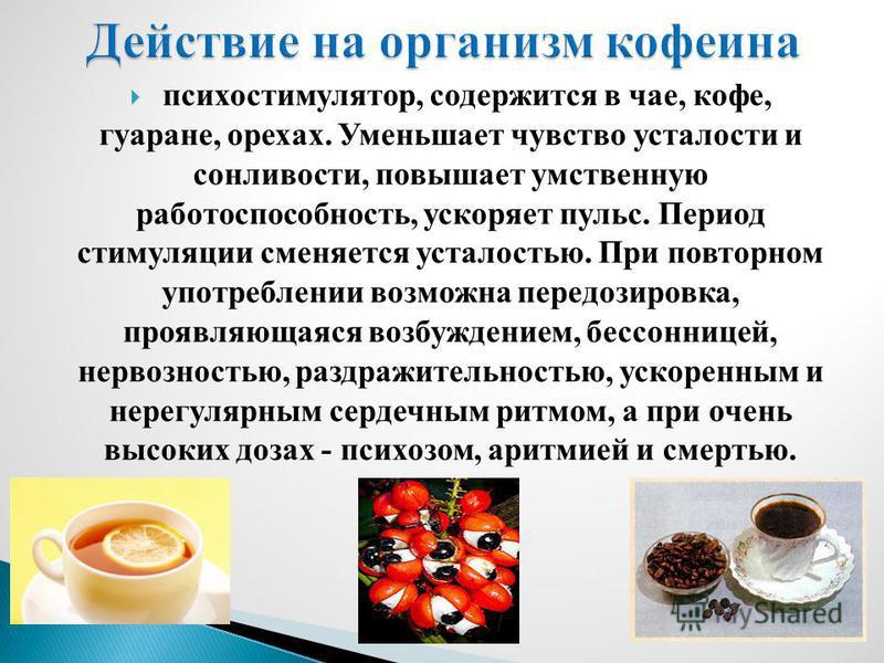 психостимулятор, содержится в чае, кофе, гуаране, орехах. Уменьшает чувство усталости и сонливости, повышает умственную работоспособность, ускоряет пульс. Период стимуляции сменяется усталостью. При повторном употреблении возможна передозировка, проя