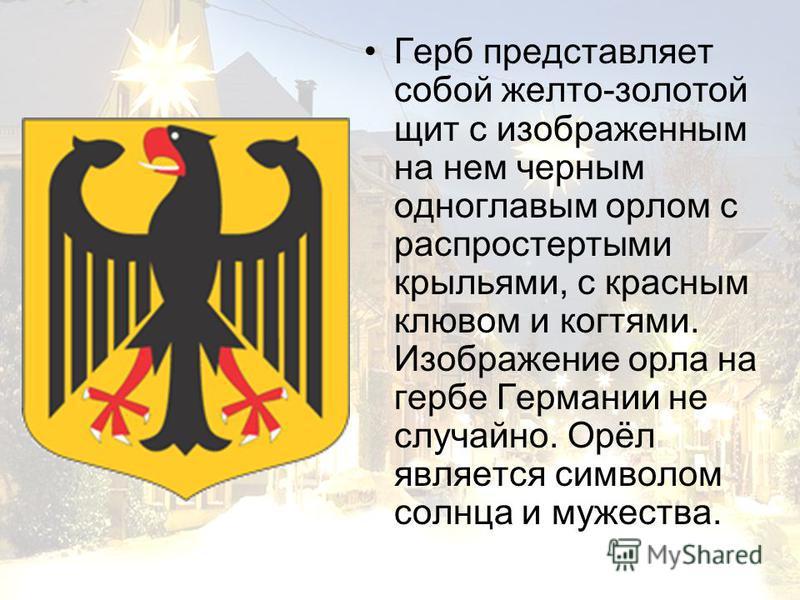 Герб представляет собой желто-золотой щит с изображенным на нем черным одноглавым орлом с распростертыми крыльями, с красным клювом и когтями. Изображение орла на гербе Германии не случайно. Орёл является символом солнца и мужества.
