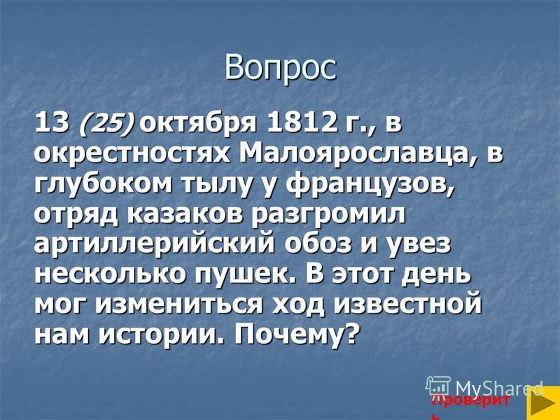 Вопрос 13 (25) октября 1812 г., в окрестностях Малоярославца, в глубоком тылу у французов, отряд казаков разгромил артиллерийский обоз и увез несколько пушек. В этот день мог измениться ход известной нам истории. Почему? Проверит ь