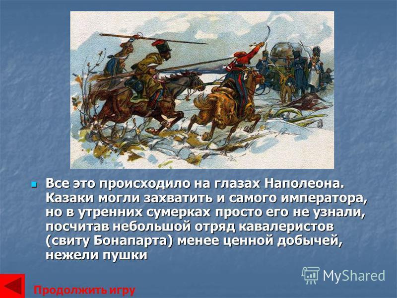 Все это происходило на глазах Наполеона. Казаки могли захватить и самого императора, но в утренних сумерках просто его не узнали, посчитав небольшой отряд кавалеристов (свиту Бонапарта) менее ценной добычей, нежели пушки Все это происходило на глазах