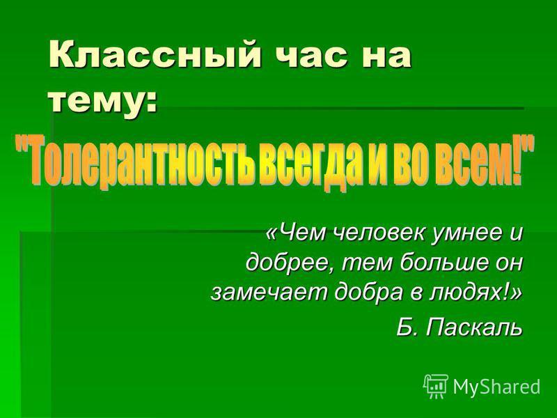 Классный час на тему: «Чем человек умнее и добрее, тем больше он замечает добра в людях!» «Чем человек умнее и добрее, тем больше он замечает добра в людях!» Б. Паскаль Б. Паскаль