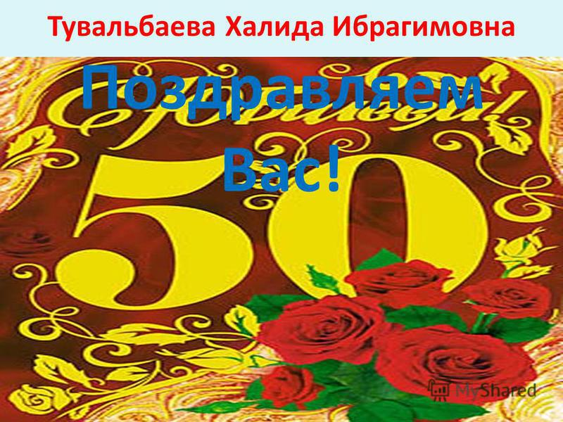 Тувальбаева Халида Ибрагимовна Поздравляем Вас!