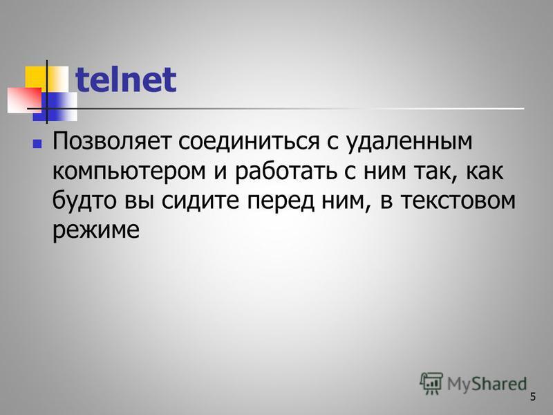 telnet Позволяет соединиться с удаленным компьютером и работать с ним так, как будто вы сидите перед ним, в текстовом режиме 5