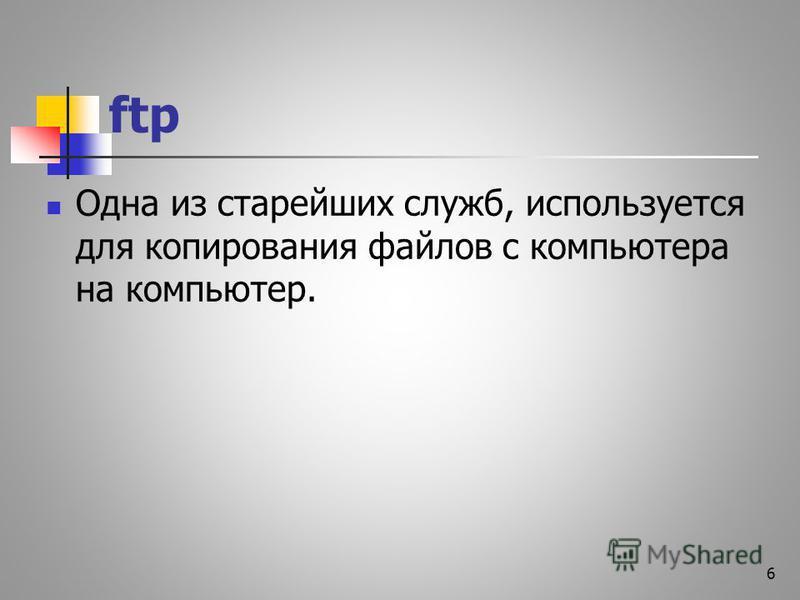 ftp Одна из старейших служб, используется для копирования файлов с компьютера на компьютер. 6