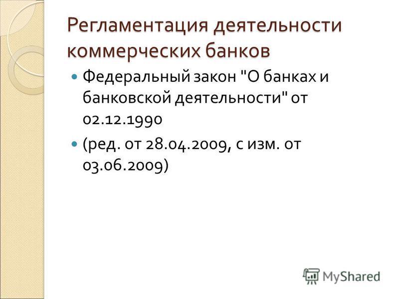 Регламентация деятельности коммерческих банков Федеральный закон О банках и банковской деятельности от 02.12.1990 (ред. от 28.04.2009, с изм. от 03.06.2009)