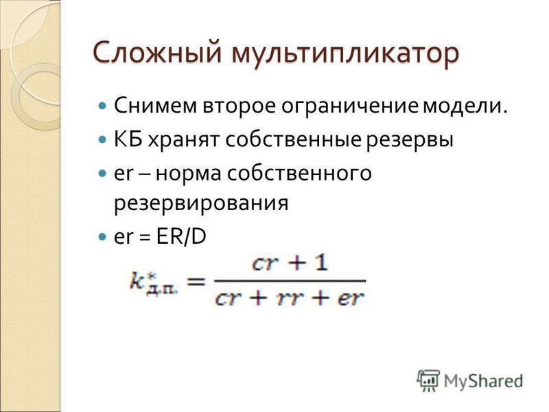 Сложный мультипликатор Снимем второе ограничение модели. КБ хранят собственные резервы er – норма собственного резервирования er = ER/D