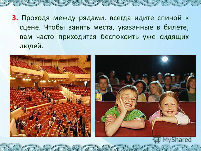 3. Проходя между рядами, всегда идите спиной к сцене. Чтобы занять места, указанные в билете, вам часто приходится беспокоить уже сидящих людей.