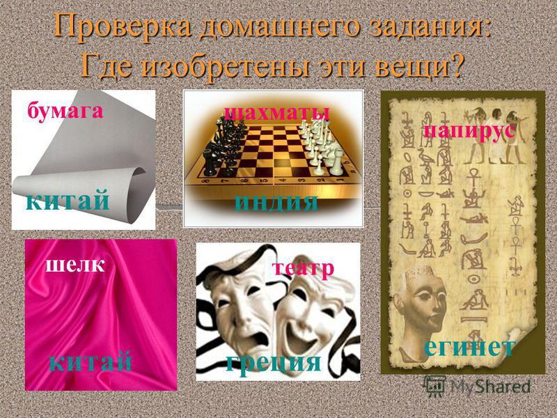 Проверка домашнего задания: Где изобретены эти вещи? бумага шахматы театр шелк папирус китай индия китайгреция египет